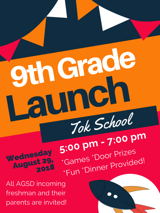 9th Grade Launch for all AGSD incoming freshman and their parents on Wednesday, August 29, 2018 at Tok School from 5 to 7 pm. There will be games, door prizes, and fun, and dinner will be provided.