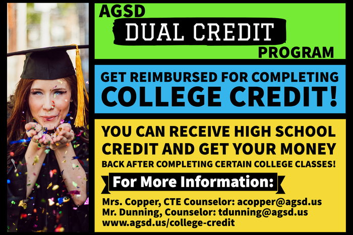 AGSD Dual Credit Program. Get reimbursed for completing college credit! You can receive high school credit and get your money back after completing certain college classes! For more information, contact Mrs. Copper, CTE Counselor, at acopper@agsd.us or Mr. Dunning, Counselor, at tdunning@agsd.us, or visit www.agsd.us/college-credit.