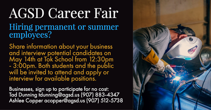 AGSD Career Fair: Hiring permanent or summer employees? Share information about your business and interview potential candidates on May 14th and Tok School from 12:30pm-3:00pm. Both students and the public will be invited to attend and apply or interview for available positions. Businesses, sign up to participate for no cost: Tad Dunning tdunning@agsd.us (907) 883-4347 Ashlee Copper acopper@agsd.us (907) 512-5738
