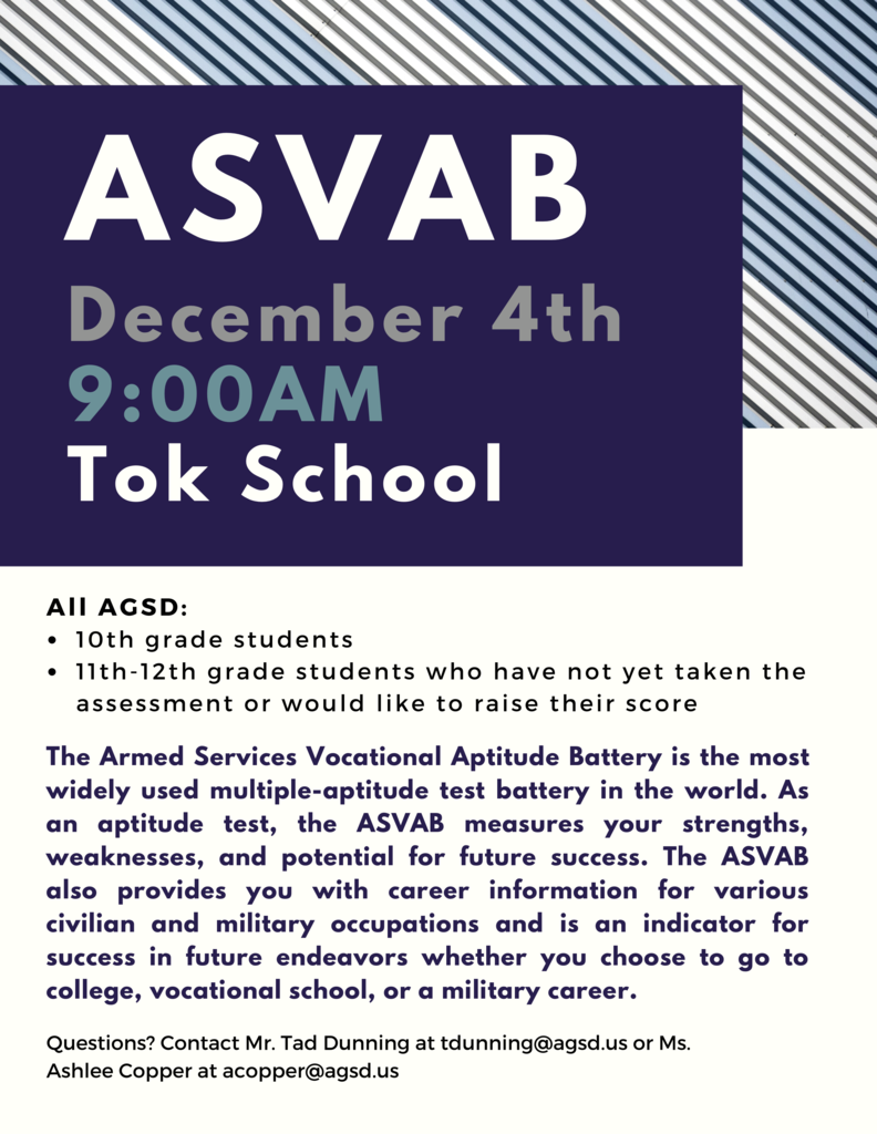 ASVAB on December 4th at 9:00AM at Tok School for all AGSD 10th grade students and for all 11th-12th grade students who have not yet taken the assessment or would like to raise their score. The Armed Services Vocational Aptitude Battery is the most widely used multiple-aptitude test battery in the world. As an aptitude test, the ASVAB measures your strengths, weaknesses, and potential for future success. The ASVAB also provides you with career information for various civilian and military occupations and is an indicator for success in future endeavors whether you choose to go to college, vocational school, or a military career. Questions? Contact Mr. Tad Dunning at tdunning@agsd.us or Ms. Ashlee Copper at acopper@agsd.us.