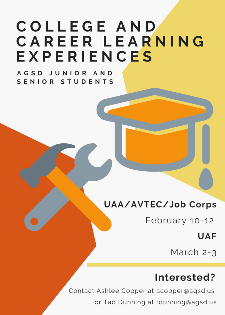 College and career learning experiences. AGSD junior and senior students. UAA/AVTEC/Job Corps on February 10-12 and UAF on March 2-3. Interested? Contact Ashlee Copper at acopper@agsd.us or Tad Dunning at tdunning@agsd.us.